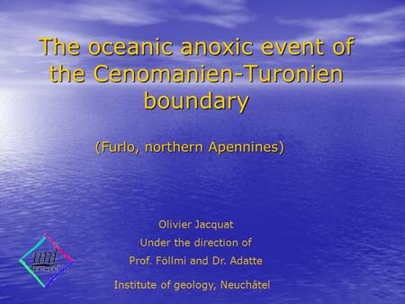 The oceanic anoxic event of the Cenomanien-Turonien boundary (Furlo, northern Apennines) Olivier Jacquat Under the direction of Prof. Föllmi and Dr. Adatte.