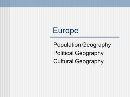Europe Population Geography Political Geography Cultural Geography.
