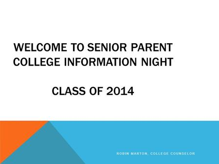 WELCOME TO SENIOR PARENT COLLEGE INFORMATION NIGHT CLASS OF 2014 ROBIN MARTON, COLLEGE COUNSELOR.