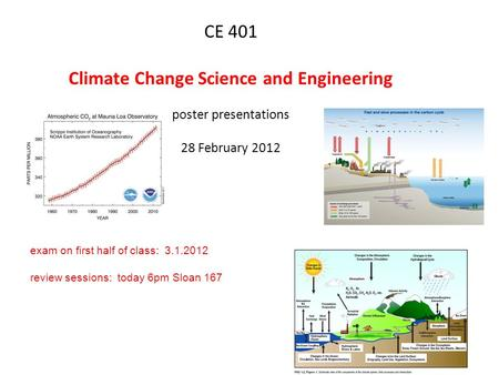 CE 401 Climate Change Science and Engineering poster presentations 28 February 2012 exam on first half of class: 3.1.2012 review sessions: today 6pm Sloan.