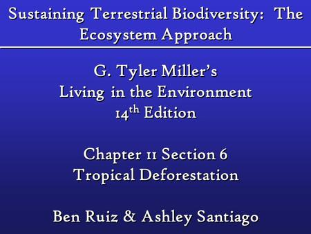 Sustaining Terrestrial Biodiversity: The Ecosystem Approach G. Tyler Miller's Living in the Environment 14 th Edition Chapter 11 Section 6 Tropical Deforestation.
