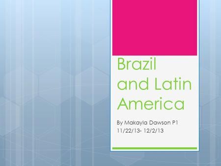 Brazil and Latin America By Makayla Dawson P1 11/22/13- 12/2/13.