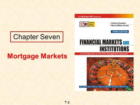 7-1 Chapter Seven Mortgage Markets. 7-2 Mortgages and Mortgage-Backed Securities Mortgages are loans to individuals or businesses to purchase a home,