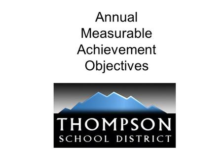 Annual Measurable Achievement Objectives. Thompson School District Core Values Integrity –We will consistently demonstrate respect, honesty, transparency,