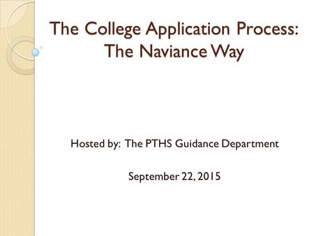 The College Application Process: The Naviance Way Hosted by: The PTHS Guidance Department September 22, 2015.