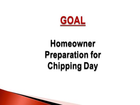 GOAL Homeowner Preparation for Chipping Day. While working at making your property Firewise, keep in mind there will be a chipping day twice a year in.