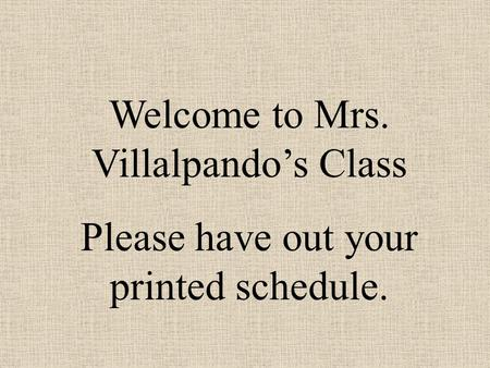 Welcome to Mrs. Villalpando's Class Please have out your printed schedule.