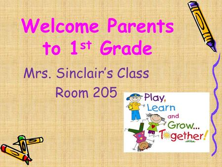 Welcome Parents to 1 st Grade Mrs. Sinclair's Class Room 205.