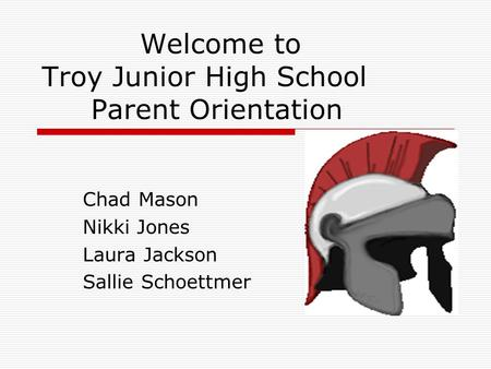 Welcome to Troy Junior High School Parent Orientation Chad Mason Nikki Jones Laura Jackson Sallie Schoettmer.