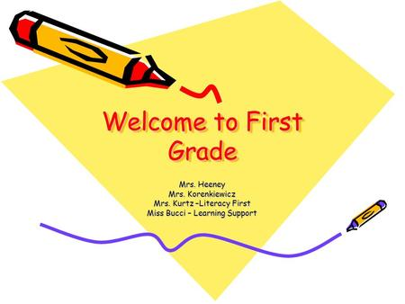 Welcome to First Grade Welcome to First Grade Mrs. Heeney Mrs. Korenkiewicz Mrs. Kurtz –Literacy First Miss Bucci – Learning Support.