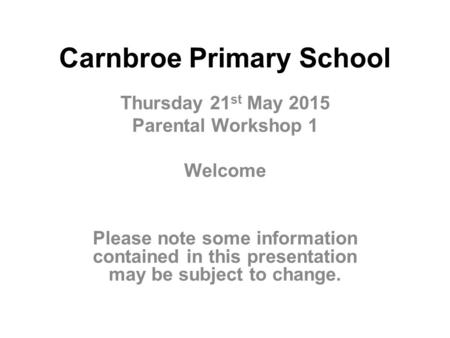 Carnbroe Primary School Thursday 21 st May 2015 Parental Workshop 1 Welcome Please note some information contained in this presentation may be subject.