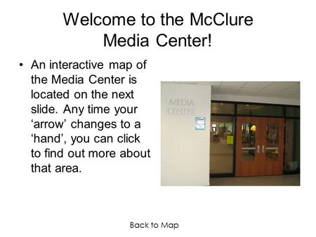 Welcome to the McClure Media Center! An interactive map of the Media Center is located on the next slide. Any time your 'arrow' changes to a 'hand', you.
