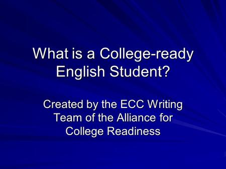What is a College-ready English Student? Created by the ECC Writing Team of the Alliance for College Readiness.