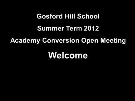 Gosford Hill School Summer Term 2012 Academy Conversion Open Meeting Welcome.