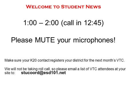 Welcome to Student News 1:00 – 2:00 (call in 12:45) Please MUTE your microphones! Make sure your K20 contact registers your district for the next month's.