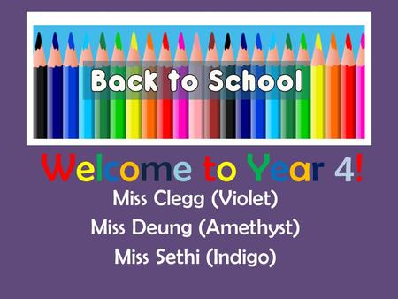 Welcome to Year 4! Miss Clegg (Violet) Miss Deung (Amethyst) Miss Sethi (Indigo)