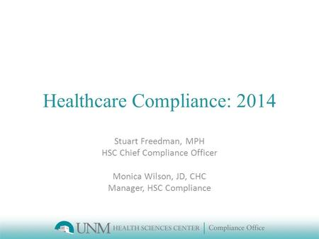 Healthcare Compliance: 2014 Stuart Freedman, MPH HSC Chief Compliance Officer Monica Wilson, JD, CHC Manager, HSC Compliance.
