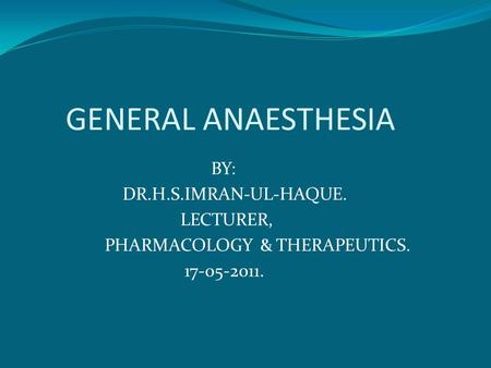 GENERAL ANAESTHESIA BY: DR.H.S.IMRAN-UL-HAQUE. LECTURER, PHARMACOLOGY & THERAPEUTICS. 17-05-2011.