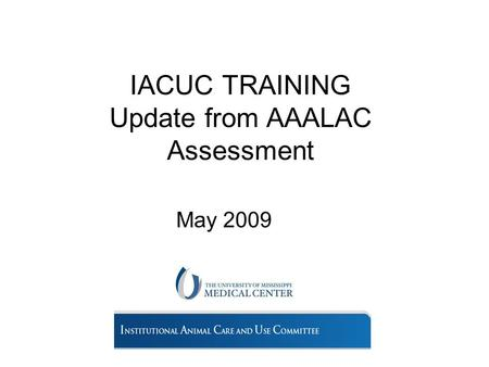 IACUC TRAINING Update from AAALAC Assessment May 2009.