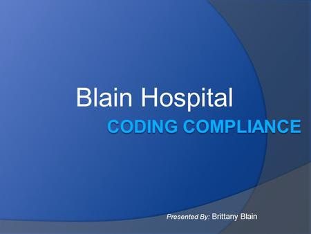 Blain Hospital Presented By: Brittany Blain. What is Coding Compliance? Process of ensuring the coding of patient diagnoses and procedures complies with.