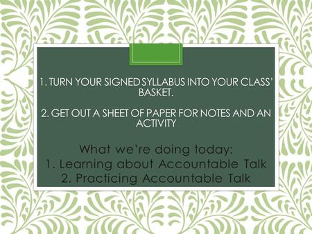 1. TURN YOUR SIGNED SYLLABUS INTO YOUR CLASS' BASKET. 2. GET OUT A SHEET OF PAPER FOR NOTES AND AN ACTIVITY What we're doing today: 1. Learning about Accountable.