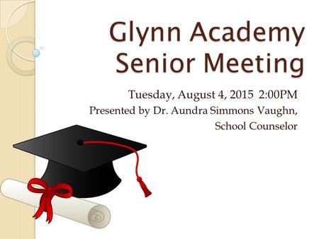 Glynn Academy Senior Meeting Tuesday, August 4, 2015 2:00PM Presented by Dr. Aundra Simmons Vaughn, School Counselor.