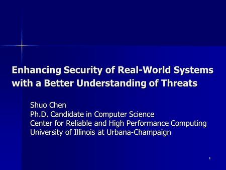 1 Enhancing Security of Real-World Systems with a Better Understanding of Threats Shuo Chen Ph.D. Candidate in Computer Science Center for Reliable and.