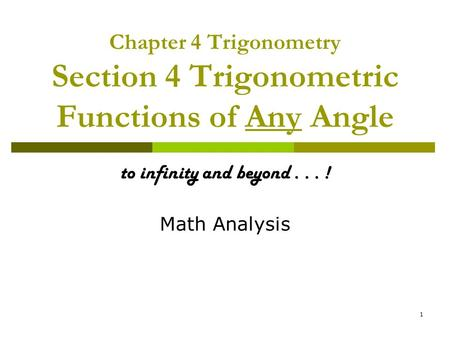 1 Chapter 4 Trigonometry Section 4 Trigonometric Functions of Any Angle to infinity and beyond... ! Math Analysis.