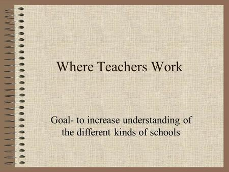 Where Teachers Work Goal- to increase understanding of the different kinds of schools.