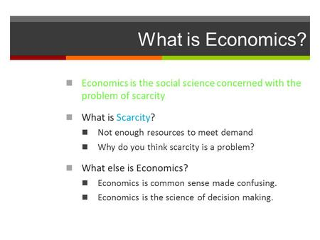 What is Economics? Economics is the social science concerned with the problem of scarcity What is Scarcity? Not enough resources to meet demand Why do.