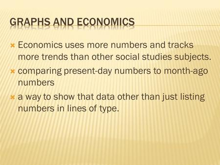  Economics uses more numbers and tracks more trends than other social studies subjects.  comparing present-day numbers to month-ago numbers  a way to.
