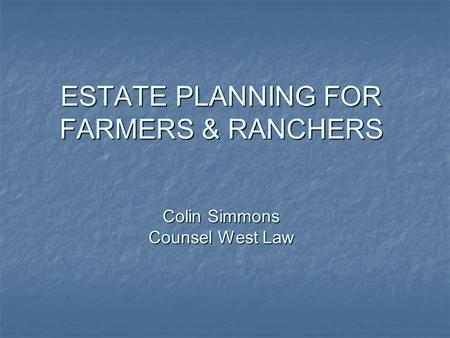 ESTATE PLANNING FOR FARMERS & RANCHERS Colin Simmons Counsel West Law.