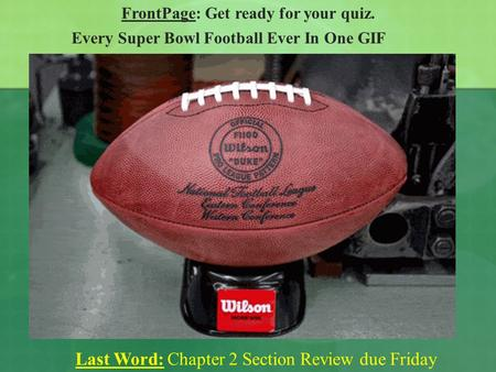 FrontPage: Get ready for your quiz. Last Word: Chapter 2 Section Review due Friday Every Super Bowl Football Ever In One GIF.