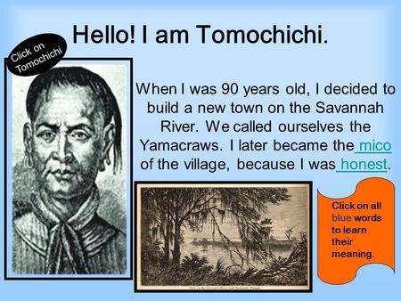 Hello! I am Tomochichi. When I was 90 years old, I decided to build a new town on the Savannah River. We called ourselves the Yamacraws. I later became.