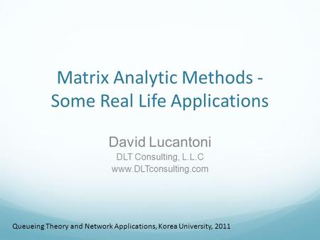 Matrix Analytic Methods - Some Real Life Applications David Lucantoni DLT Consulting, L.L.C www.DLTconsulting.com Queueing <strong>Theory</strong> <strong>and</strong> <strong>Network</strong> Applications,
