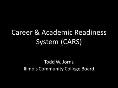Career & Academic Readiness System (CARS) Todd W. Jorns Illinois Community College Board.