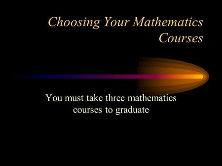 Choosing Your Mathematics Courses You must take three mathematics courses to graduate.