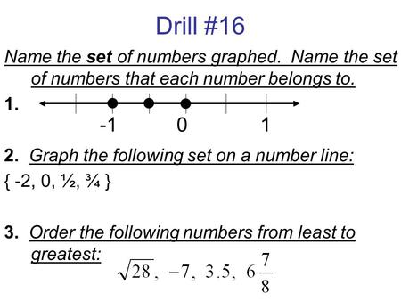 Drill #16 Name the set of numbers graphed. Name the set of numbers that each number belongs to. 1. 2. Graph the following set on a number line: { -2, 0,