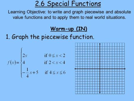 2.6 Special Functions Warm-up (IN) Learning Objective: to write and graph piecewise and absolute value functions and to apply them to real world situations.