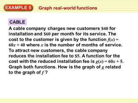 EXAMPLE 5 Graph real-world functions CABLE A cable company charges new customers $40 for installation and $60 per month for its service. The cost to the.