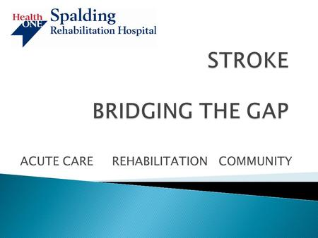ACUTE CARE REHABILITATION COMMUNITY. STROKE IS A NEUROVASCULAR CONDITION AFFECTING BLOOD VESSELS IN THE BRAIN.