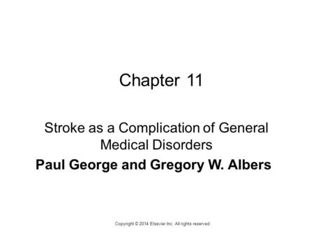 1 Copyright © 2014 Elsevier Inc. All rights reserved. Chapter 11 Stroke as a Complication of General Medical Disorders Paul George and Gregory W. Albers.