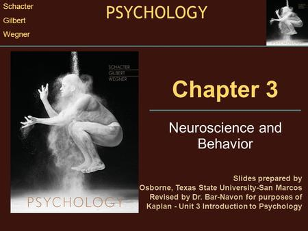 Chapter 3 Neuroscience and Behavior Slides prepared by Randall E. Osborne, Texas State University-San Marcos Revised by Dr. Bar-Navon for purposes of Kaplan.