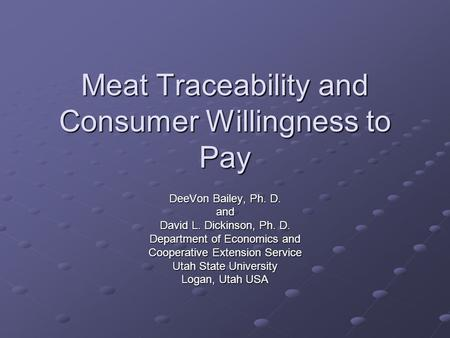 Meat Traceability and Consumer Willingness to Pay DeeVon Bailey, Ph. D. and David L. Dickinson, Ph. D. Department of Economics and Cooperative Extension.