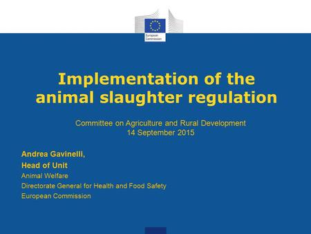 Implementation of the animal slaughter regulation Andrea Gavinelli, Head of Unit Animal Welfare Directorate General for Health and Food Safety European.