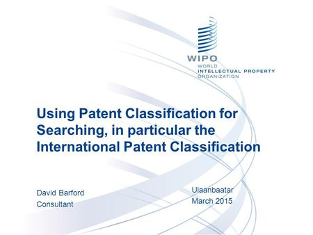 Using Patent Classification for Searching, in particular the International Patent Classification David Barford Consultant Ulaanbaatar March 2015.