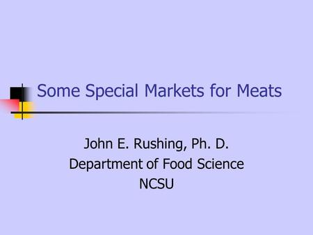 Some Special Markets for Meats John E. Rushing, Ph. D. Department of Food Science NCSU.