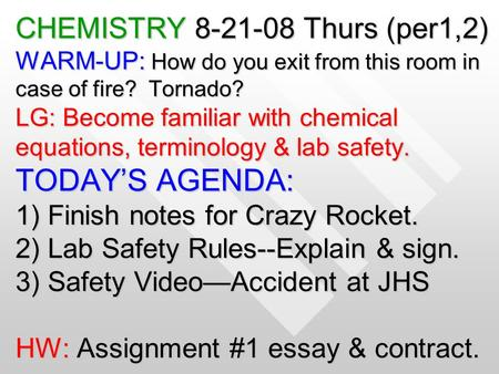 CHEMISTRY 8-21-08 Thurs (per1,2) WARM-UP: How do you exit from this room in case of fire? Tornado? LG: Become familiar with chemical equations, terminology.