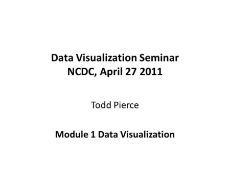 Data Visualization Seminar NCDC, April 27 2011 Todd Pierce Module 1 Data Visualization.