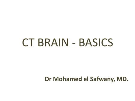 CT BRAIN - BASICS Dr Mohamed el Safwany, MD.. Intended learning outcome The student should learn at the end of this lecture CT brain basics.